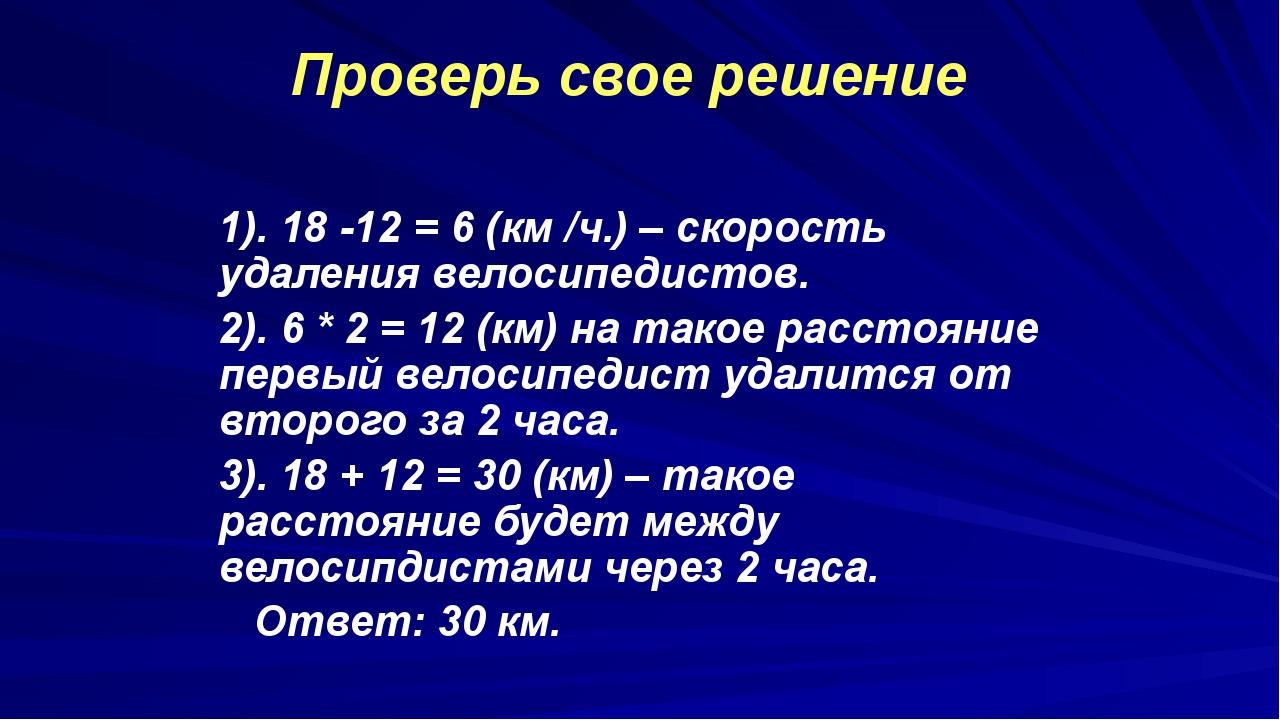1). 18 -12 = 6 (км /ч.) – скорость удаления велосипедистов. 2). 6 * 2 = 12 (...
