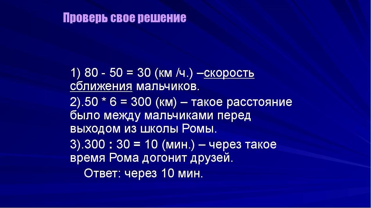 1) 80 - 50 = 30 (км /ч.) –скорость сближения мальчиков. 2).50 * 6 = 300 (км)...