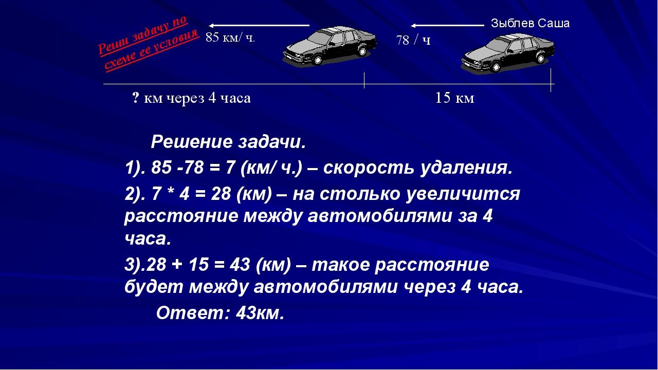 Решение задачи. 1). 85 -78 = 7 (км/ ч.) – скорость удаления. 2). 7 * 4 = 28...