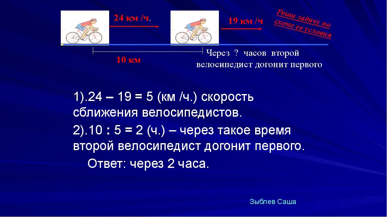 1).24 – 19 = 5 (км /ч.) скорость сближения велосипедистов. 2).10 : 5 = 2 (ч....