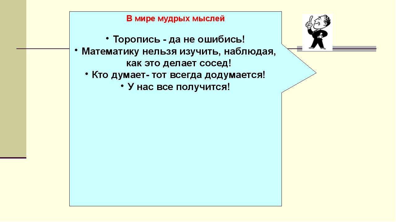 В мире мудрых мыслей Торопись - да не ошибись! Математику нельзя изучить, на...