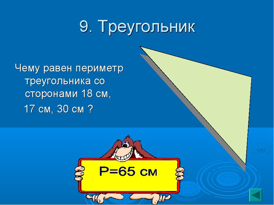 9. Треугольник Чему равен периметр треугольника со сторонами 18 см, 17 см, 30...