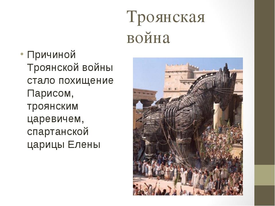 Троянская война Причиной Троянской войны стало похищение Парисом, троянским ц...