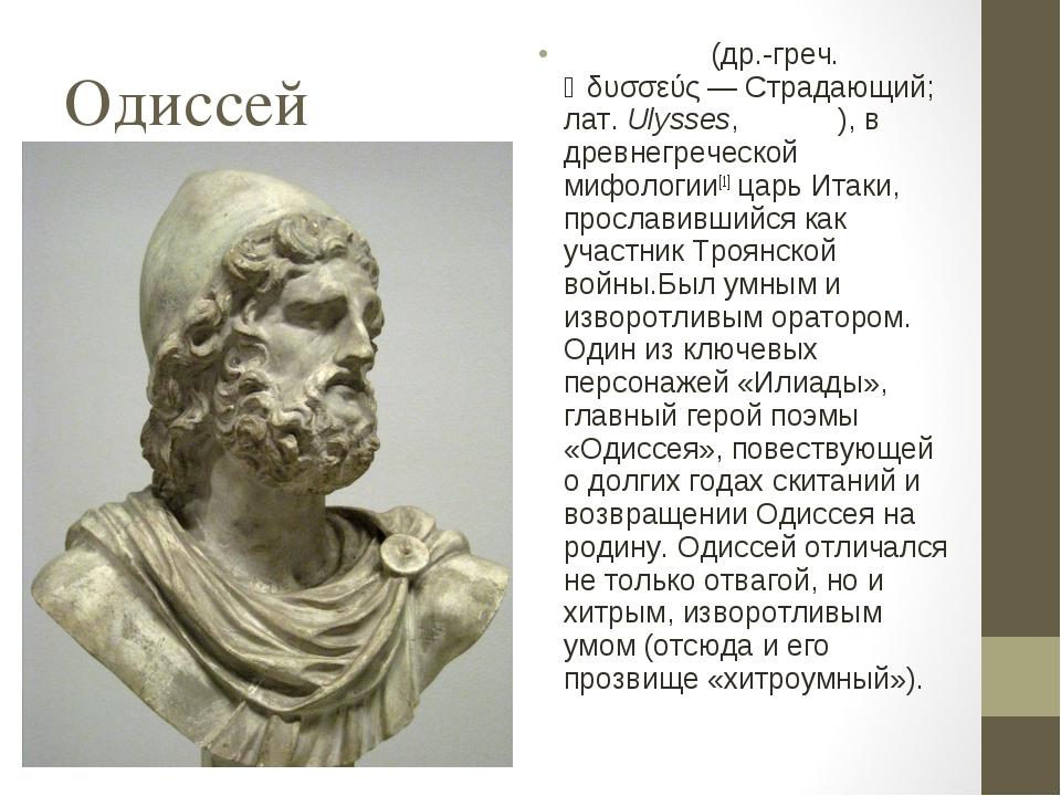 Одиссей Одиссе́й (др.-греч. Ὀδυσσεύς— Страдающий; лат.Ulysses, Ули́сс), в д...