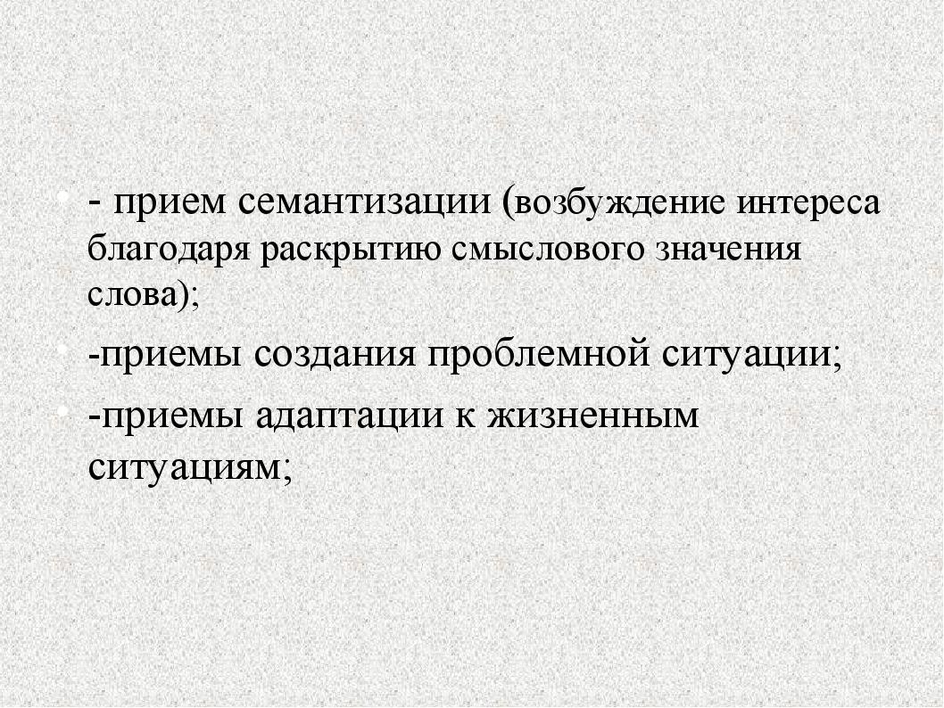 - прием семантизации (возбуждение интереса благодаря раскрытию смыслового зна...