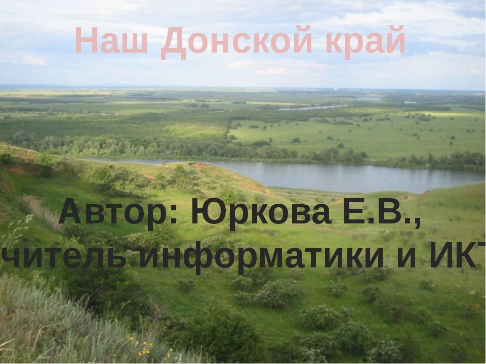 Наш Донской край Автор: Юркова Е.В., учитель информатики и ИКТ
