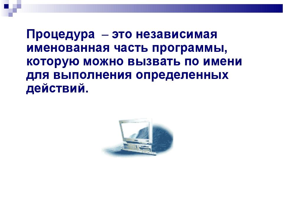 Процедура – это независимая именованная часть программы, которую можно вызват...