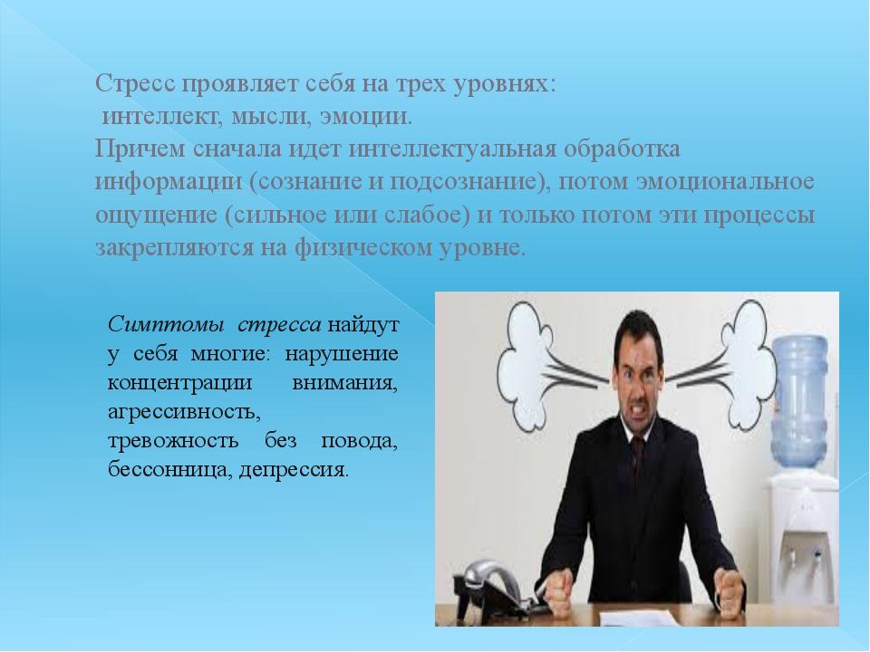 Стресс проявляет себя на трех уровнях: интеллект, мысли, эмоции. Причем снача...