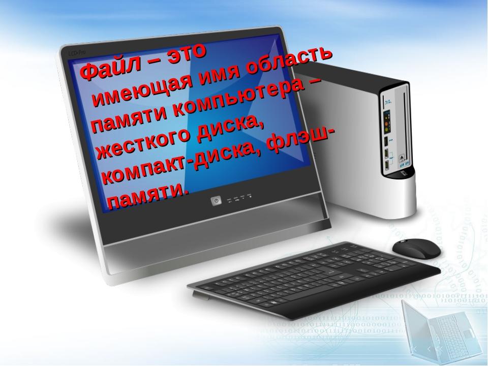 Файл – это имеющая имя область памяти компьютера – жесткого диска, компакт-ди...