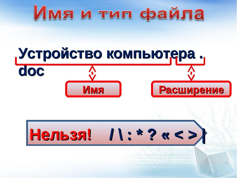 Устройство компьютера . doc Расширение Имя Нельзя! / \ : * ? « < > |