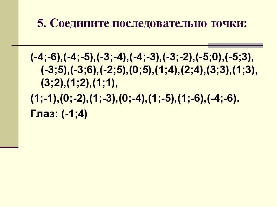 5. Соедините последовательно точки: (-4;-6),(-4;-5),(-3;-4),(-4;-3),(-3;-2),...