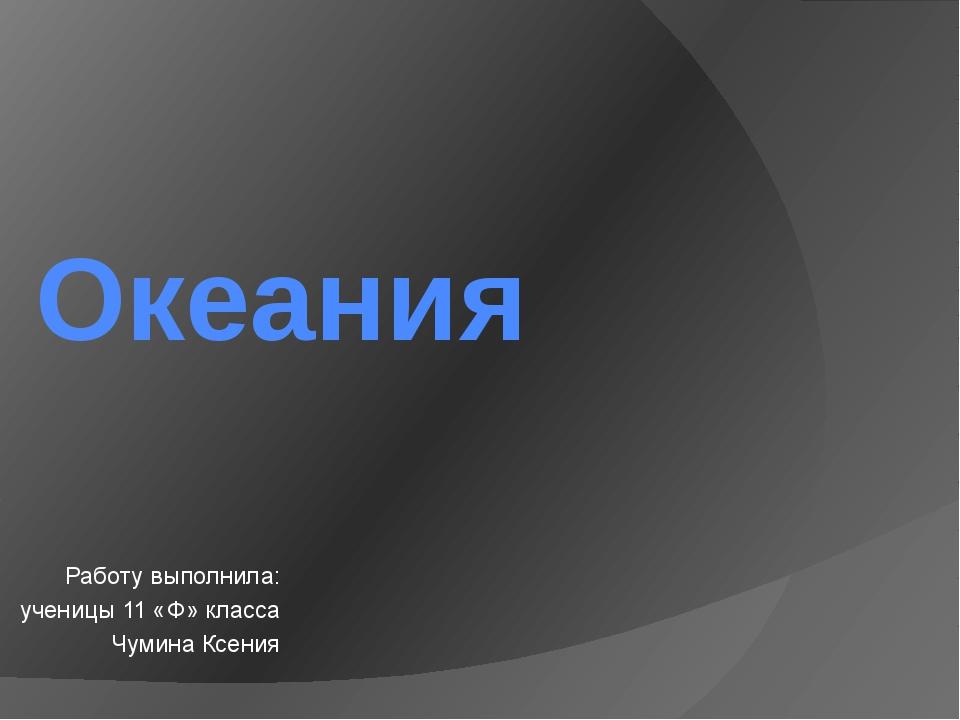 Океания Работу выполнила: ученицы 11 «Ф» класса Чумина Ксения