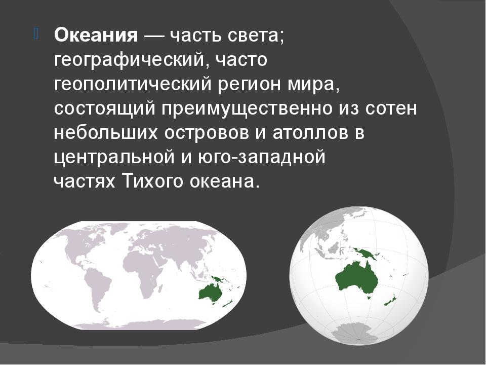 Океания— часть света; географический, часто геополитический регион мира, сос...