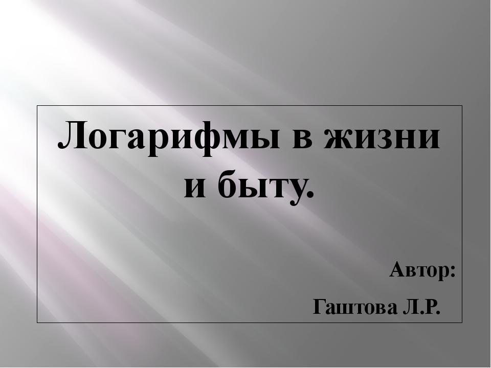 Логарифмы в жизни и быту. Автор: Гаштова Л.Р.