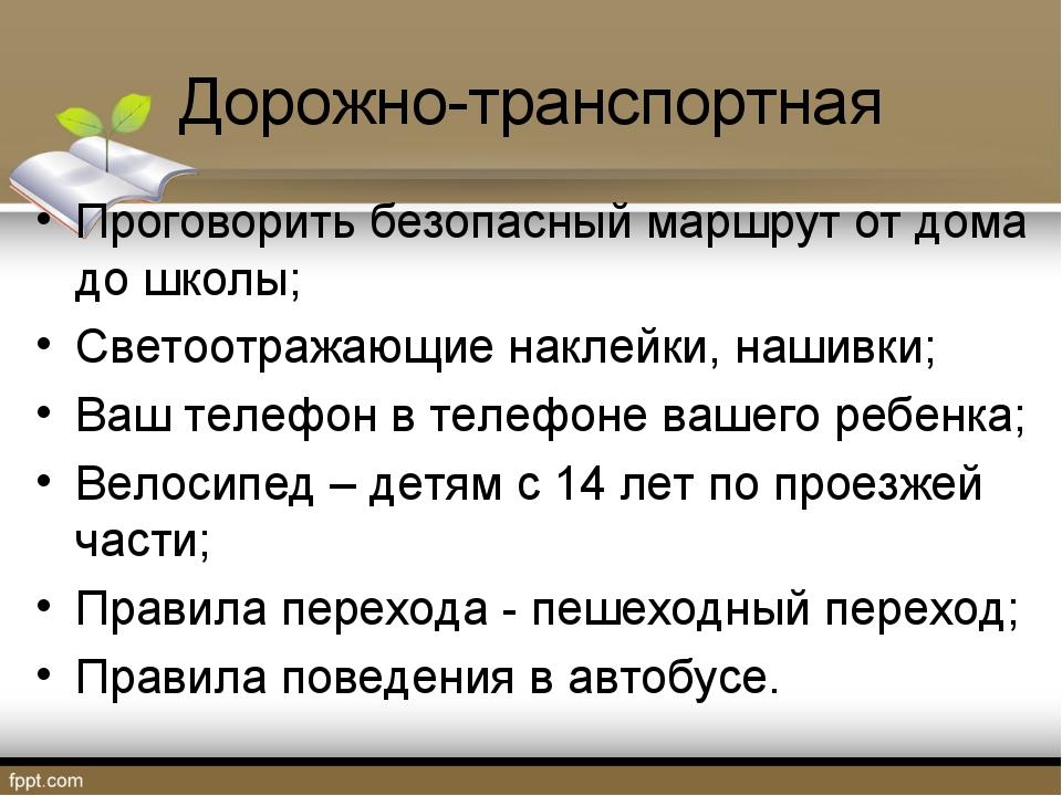 Дорожно-транспортная Проговорить безопасный маршрут от дома до школы; Светоот...