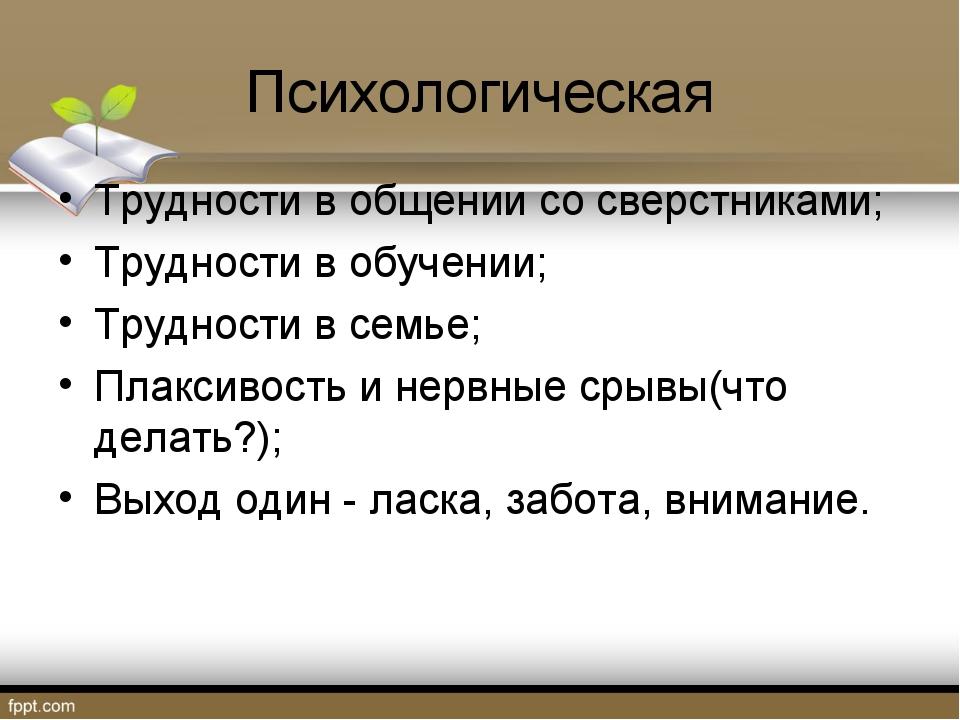 Психологическая Трудности в общении со сверстниками; Трудности в обучении; Тр...