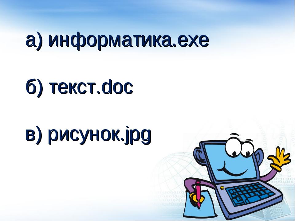 а) информатика.exe б) текст.doc в) рисунок.jpg