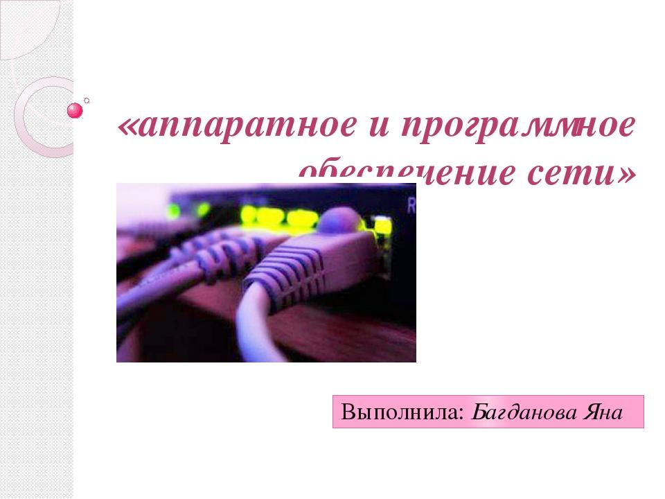 «аппаратное и программное обеспечение сети» Выполнила: Багданова Яна