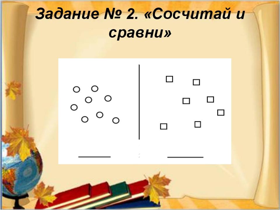 Задание № 2. «Сосчитай и сравни»
