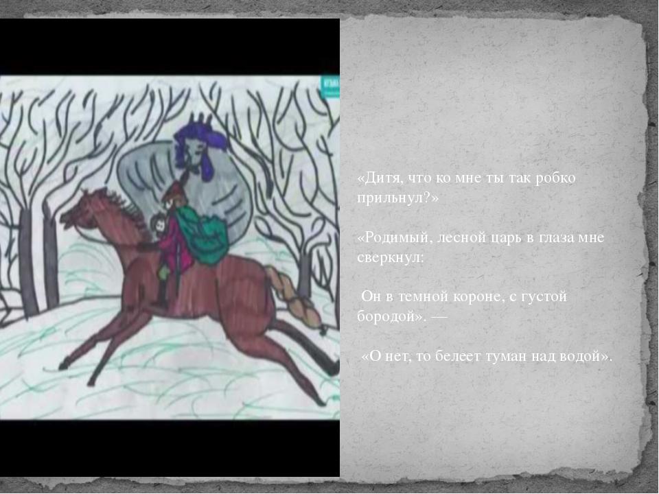 «Дитя, что ко мне ты так робко прильнул?» «Родимый, лесной царь в глаза мне...