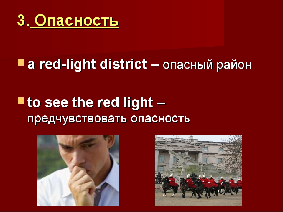 3. Опасность a red-light district – опасный район to see the red light – пред...