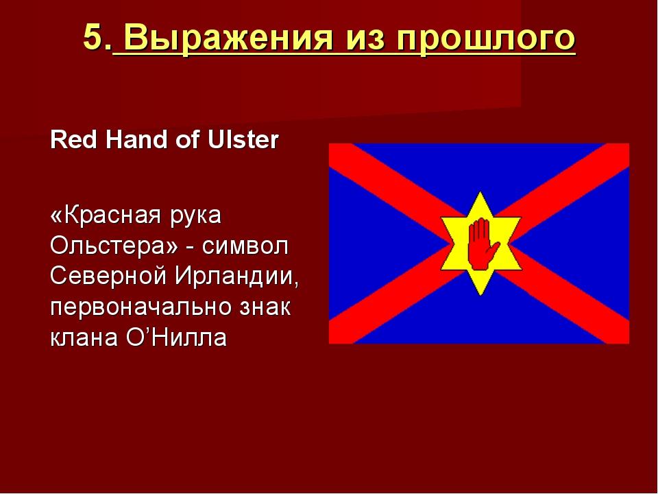 5. Выражения из прошлого Red Hand of Ulster  «Красная рука Ольстера» - сим...