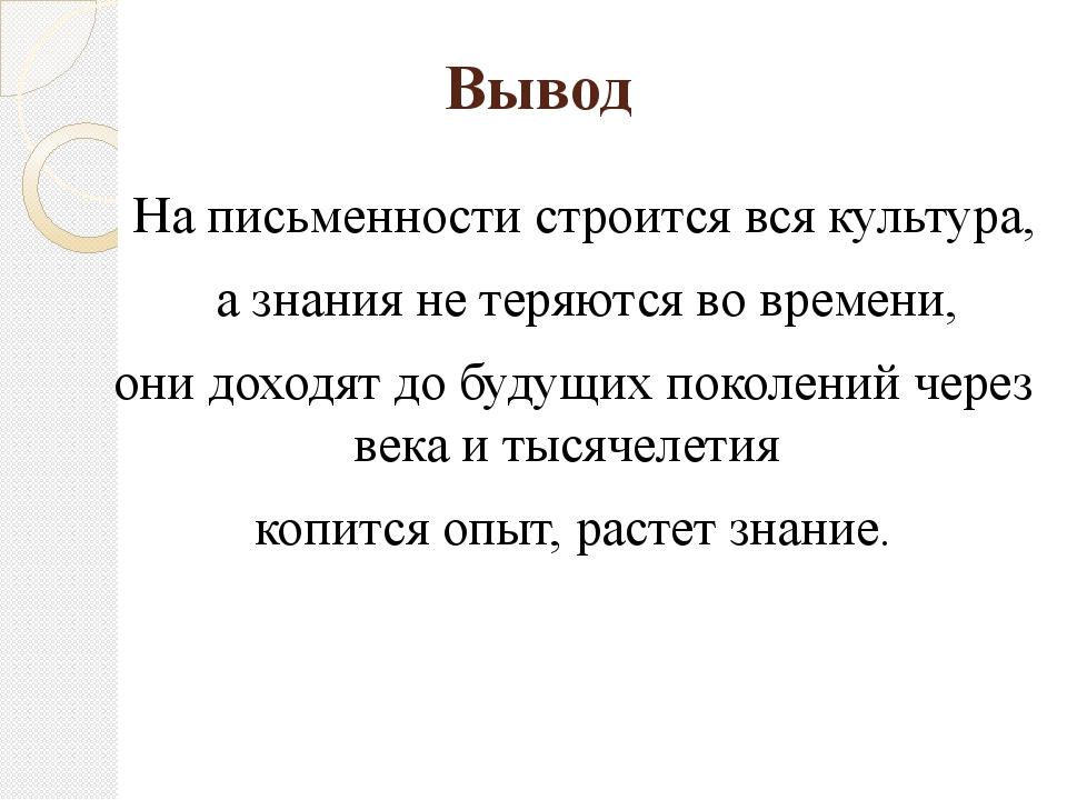 Вывод На письменности строится вся культура, а знания не теряются во времени,...