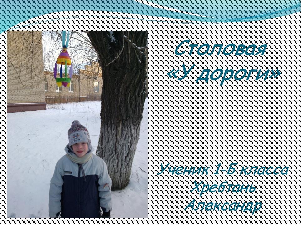 Столовая «У дороги» Ученик 1-Б класса Хребтань Александр