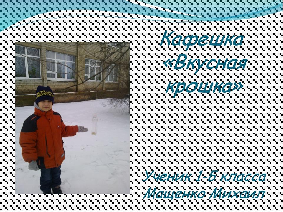 Кафешка «Вкусная крошка» Ученик 1-Б класса Мащенко Михаил