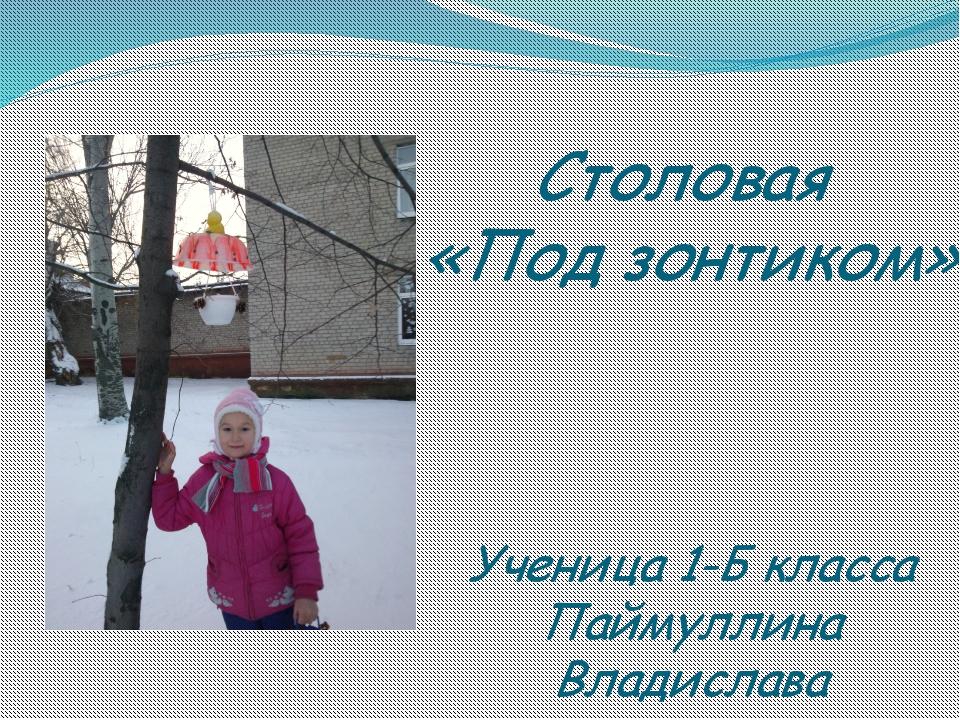 Столовая «Под зонтиком» Ученица 1-Б класса Паймуллина Владислава