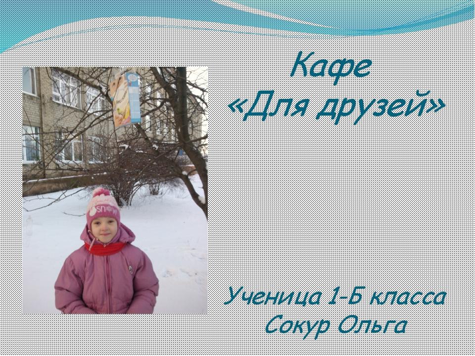 Кафе «Для друзей» Ученица 1-Б класса Сокур Ольга