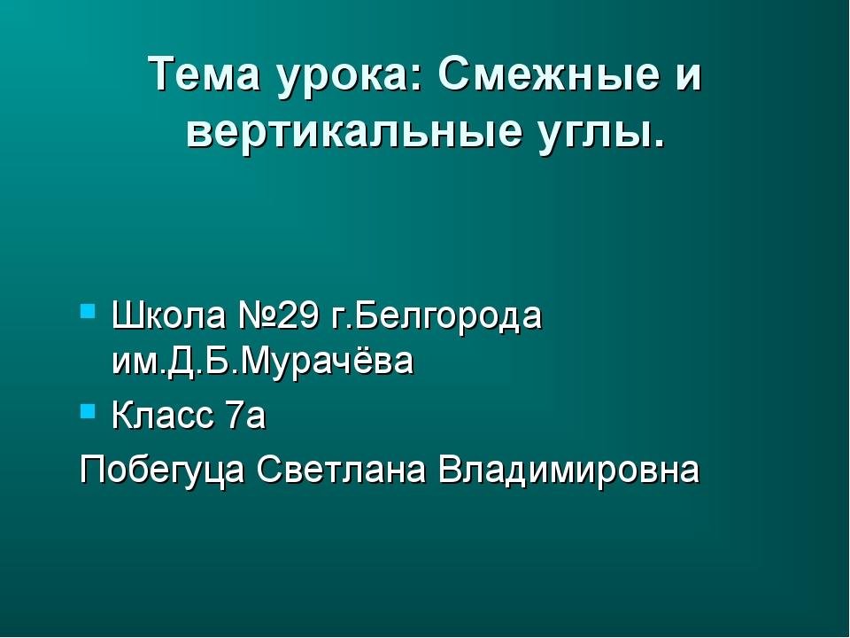 Тема урока: Смежные и вертикальные углы. Школа №29 г.Белгорода им.Д.Б.Мурачёв...