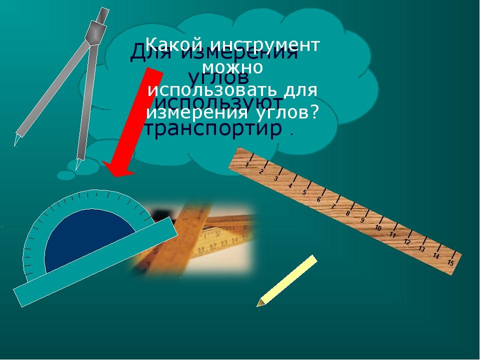 Для измерения углов используют транспортир . Какой инструмент можно использов...