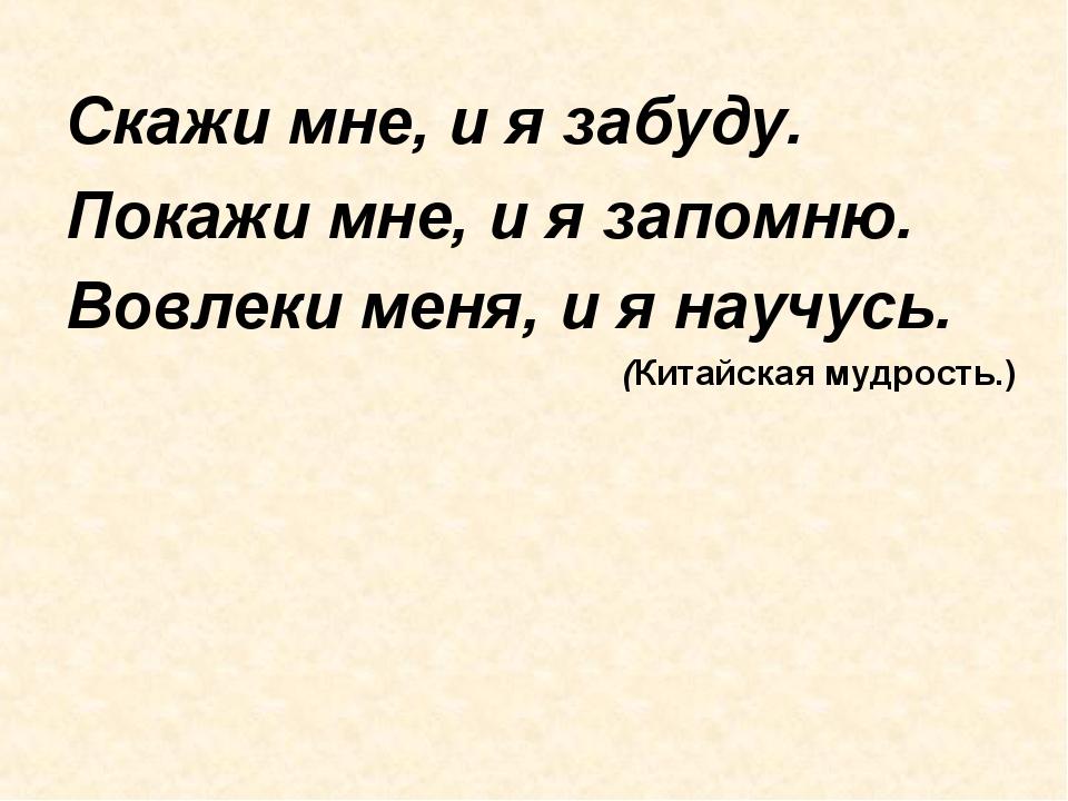 Скажи мне, и я забуду. Покажи мне, и я запомню. Вовлеки меня, и я научусь. (К...