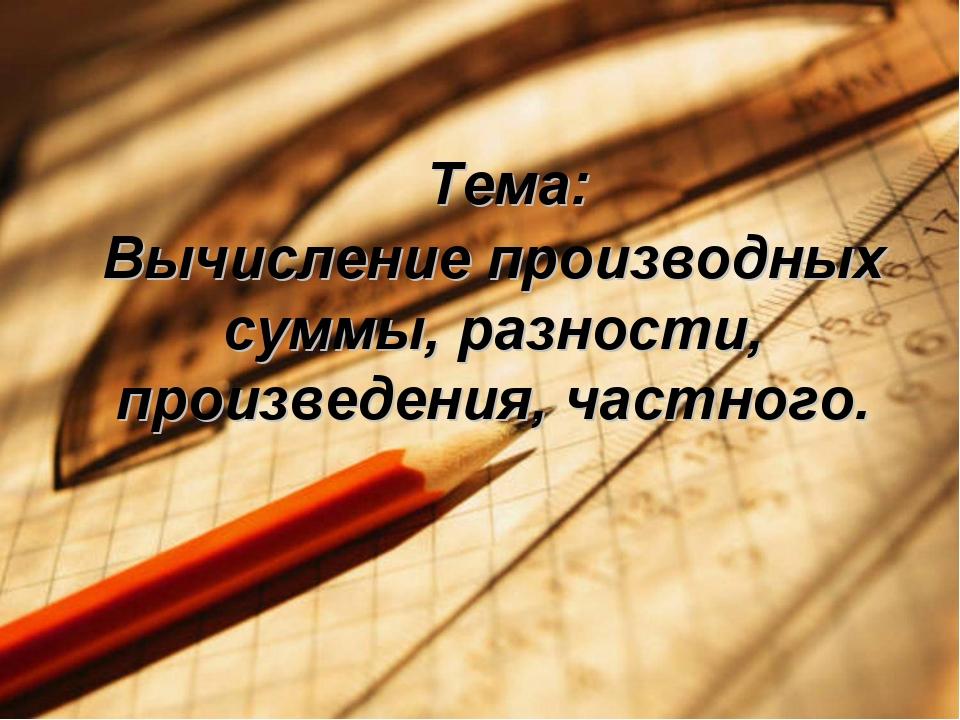 Тема: Вычисление производных суммы, разности, произведения, частного.