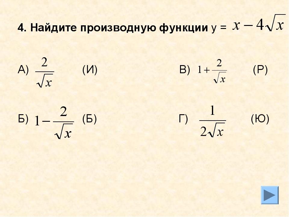 4. Найдите производную функции у = А) (И) В) (Р) Б) (Б) Г) (Ю)