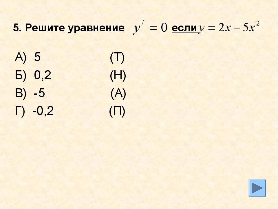 5. Решите уравнение если А) 5 (Т) Б) 0,2 (Н) В) -5 (А) Г) -0,2 (П)