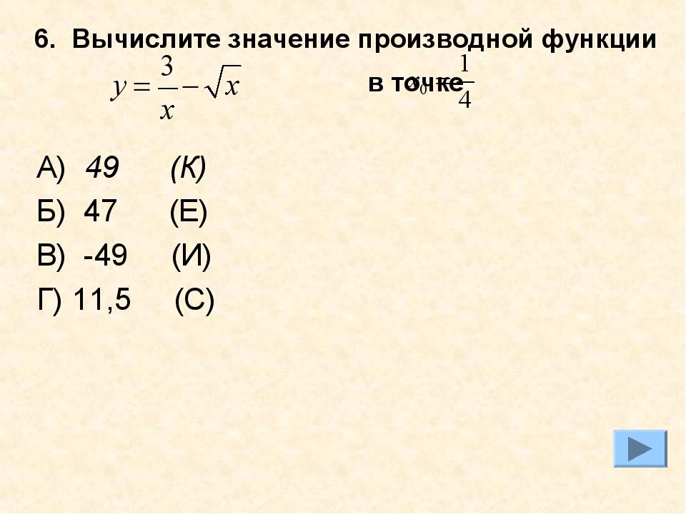 6. Вычислите значение производной функции в точке А) 49 (К) Б) 47 (Е) В) -49...