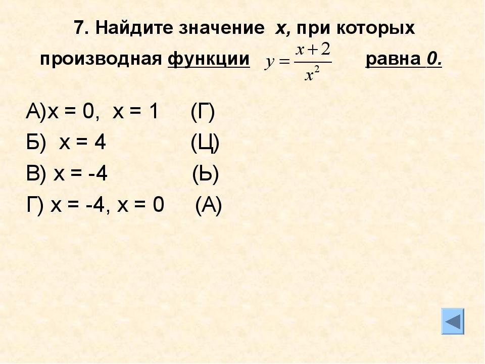 7. Найдите значение х, при которых производная функции равна 0. А)х = 0, х =...
