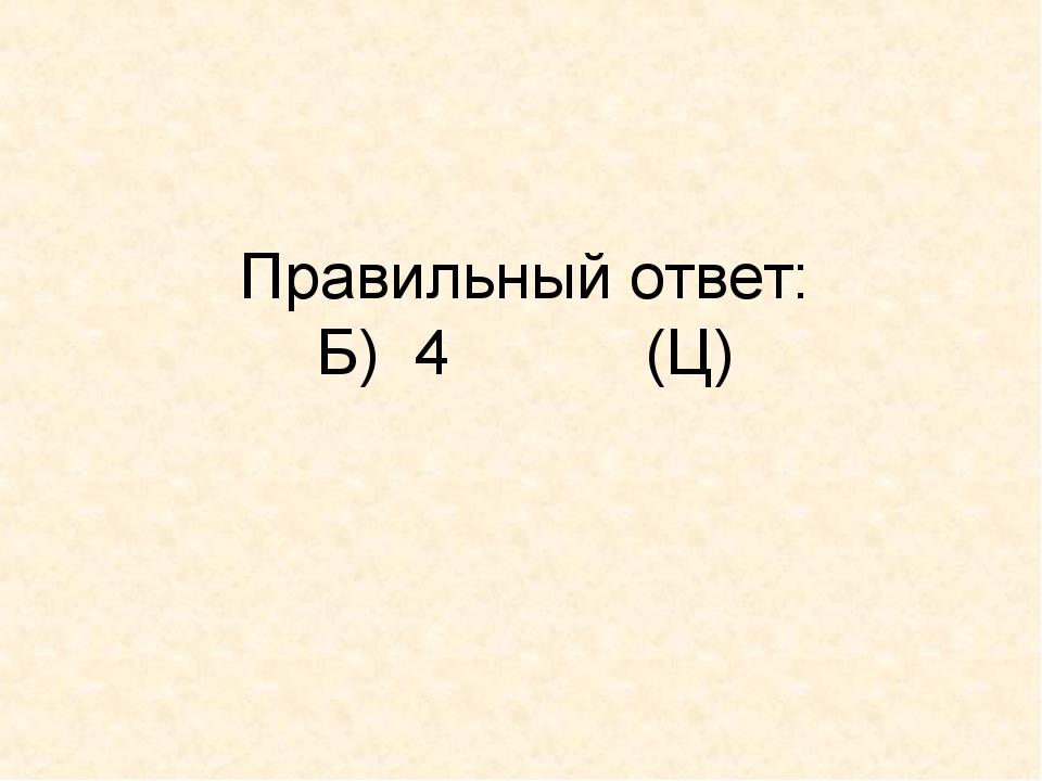 Правильный ответ: Б) 4 (Ц)