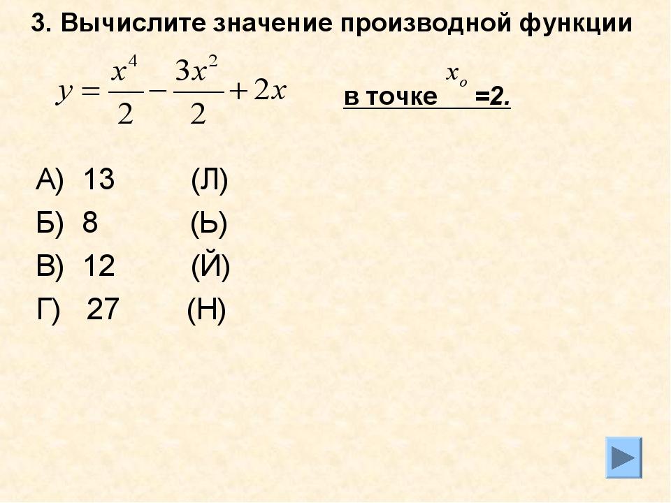 3. Вычислите значение производной функции в точке =2. А) 13 (Л) Б) 8 (Ь) В) 1...