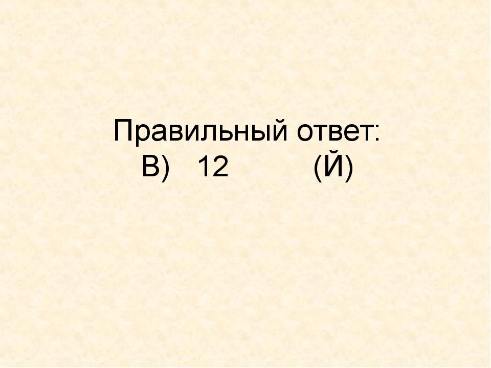 Правильный ответ: В) 12 (Й)