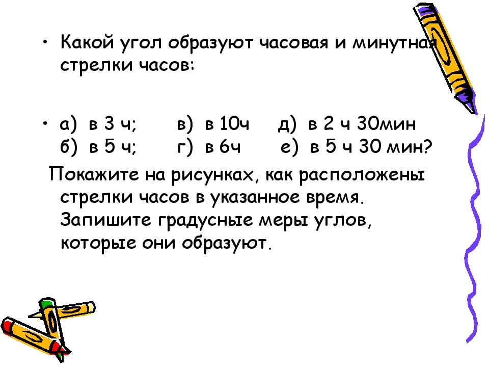 Какой угол образуют часовая и минутная стрелки часов: а) в 3 ч;в) в...