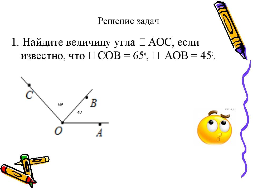 Решение задач 1. Найдите величину угла ∠АОС, если известно, что ∠СОВ = 65о, ∠...