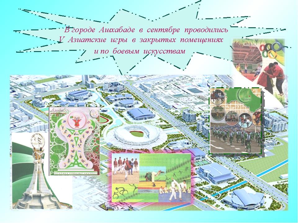 В городе Ашхабаде в сентябре проводились V Азиатские игры в закрытых помещен...
