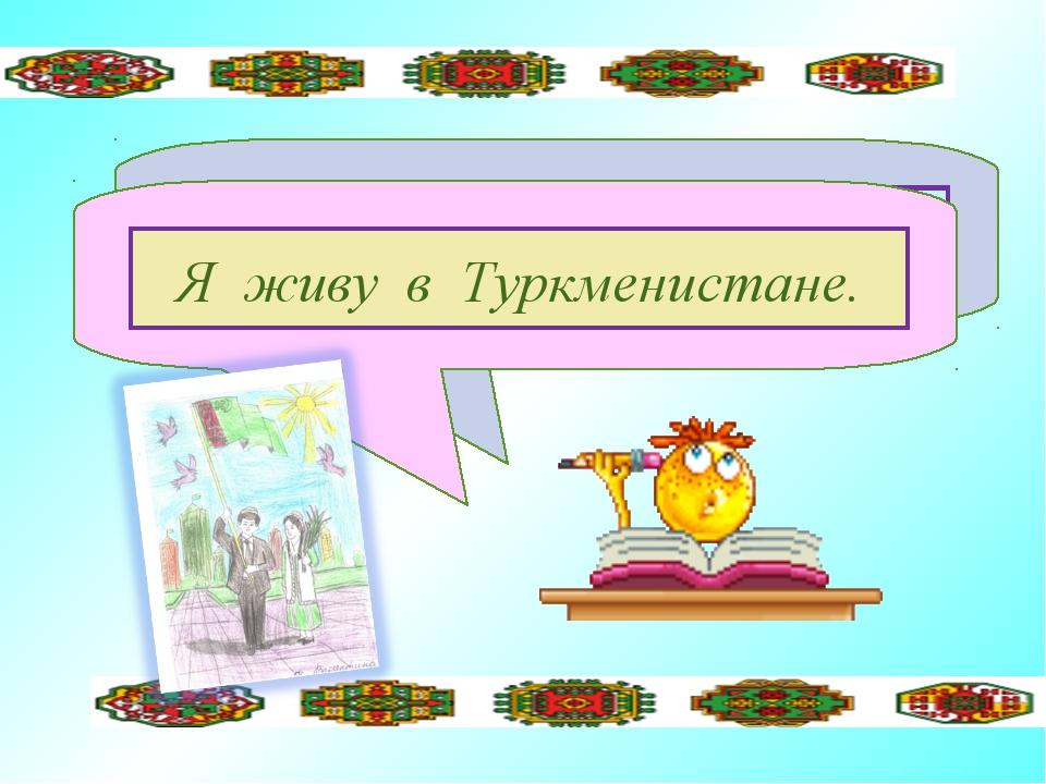 Туркменистане, живу, в, я Я живу в Туркменистане.