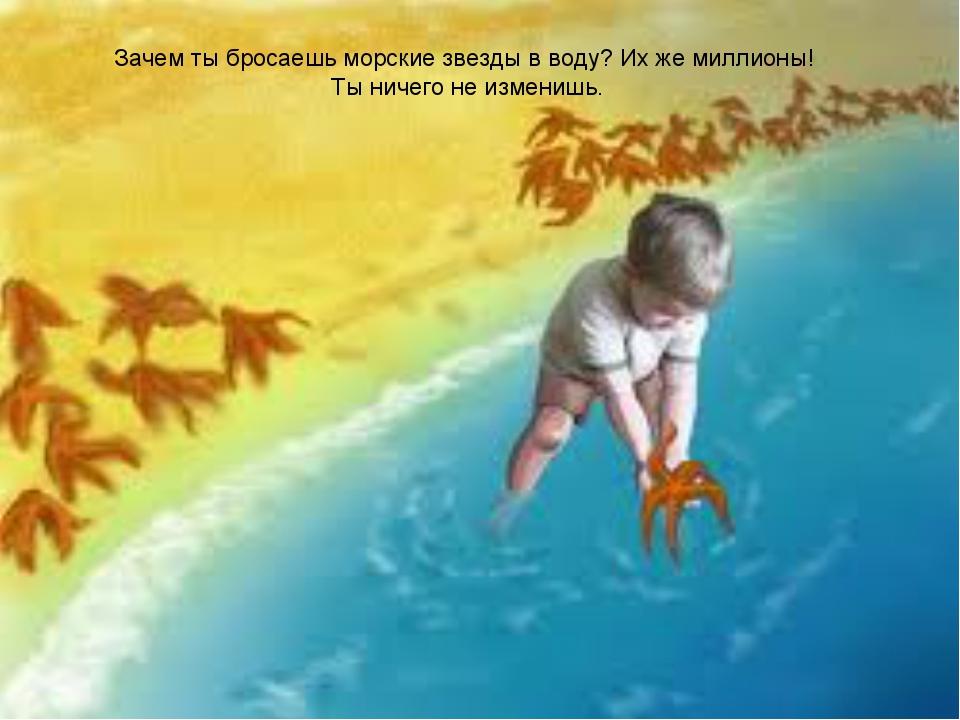 Зачем ты бросаешь морские звезды в воду? Их же миллионы! Ты ничего не изменишь.