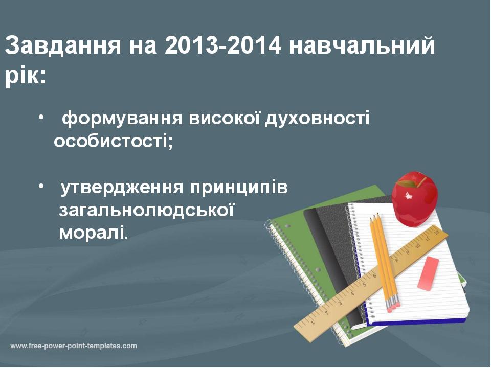 Завдання на 2013-2014 навчальний рік: формування високої духовності особистос...
