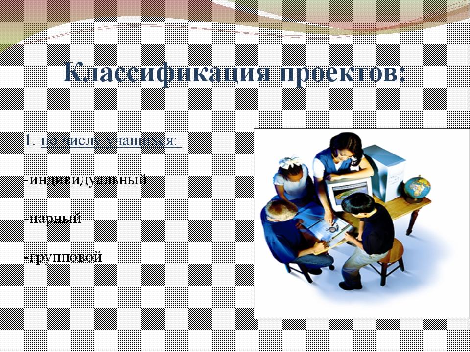 1. по числу учащихся: -индивидуальный -парный -групповой Классификация проек...