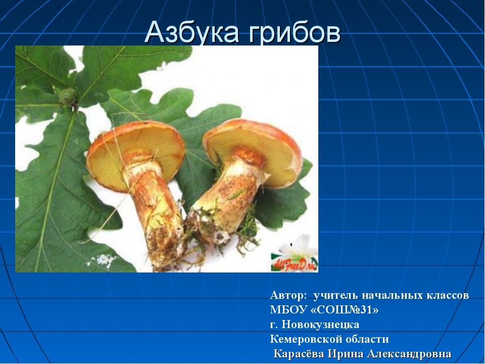 Азбука грибов Автор: учитель начальных классов МБОУ «СОШ№31» г. Новокузнецка...